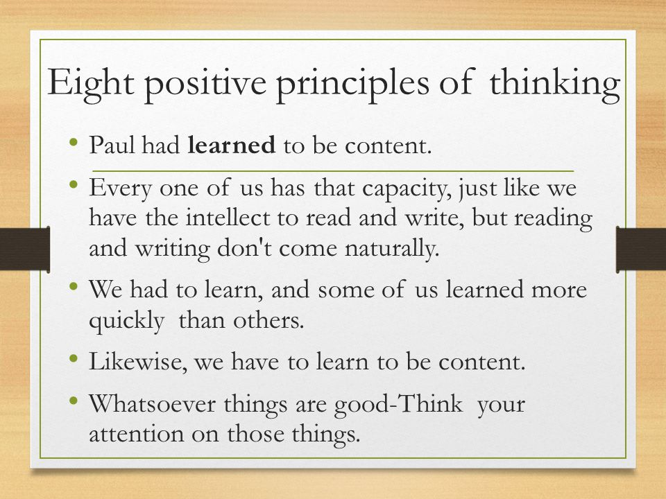 Eight positive principles of thinking Paul had learned to be content. Every one of us has that capacity, just like we have the intellect to read and w