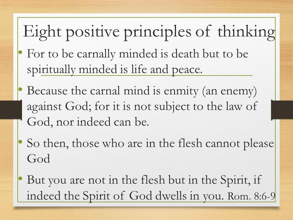 Eight positive principles of thinking For to be carnally minded is death but to be spiritually minded is life and peace. Because the carnal mind is en