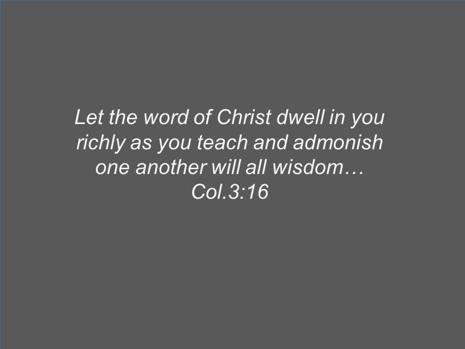 Let the word of Christ dwell in you richly as you teach and admonish one another will all wisdom… Col.3:16