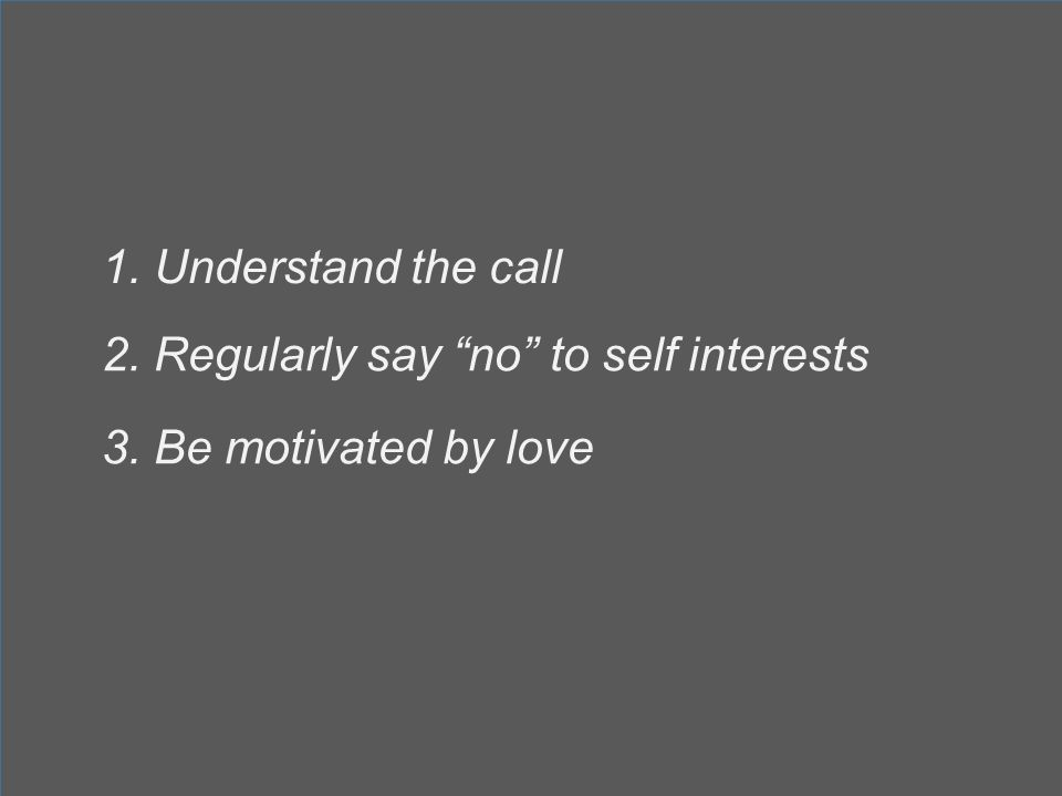 1. Understand the call 2. Regularly say no to self interests 3. Be motivated by love