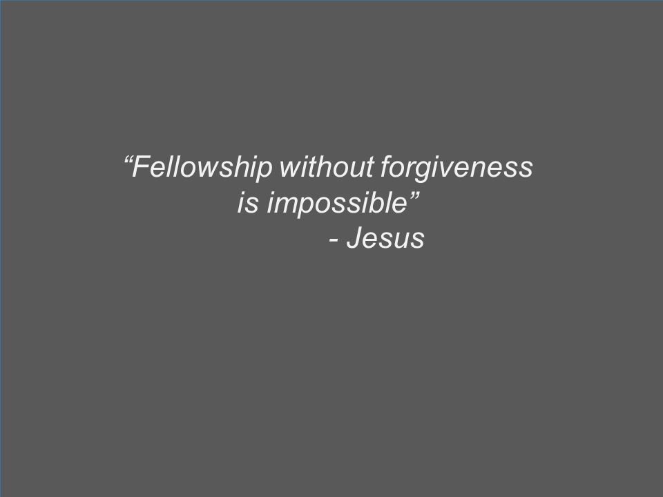 Fellowship without forgiveness is impossible - Jesus