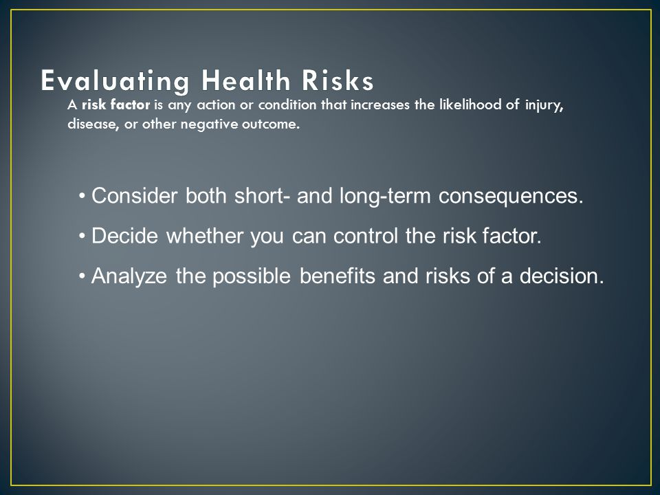 A risk factor is any action or condition that increases the likelihood of injury, disease, or other negative outcome. Consider both short- and long-te