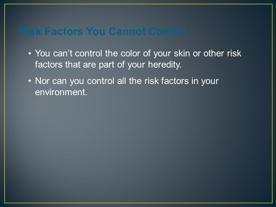 Risk Factors You Cannot Control You can't control the color of your skin or other risk factors that are part of your heredity.