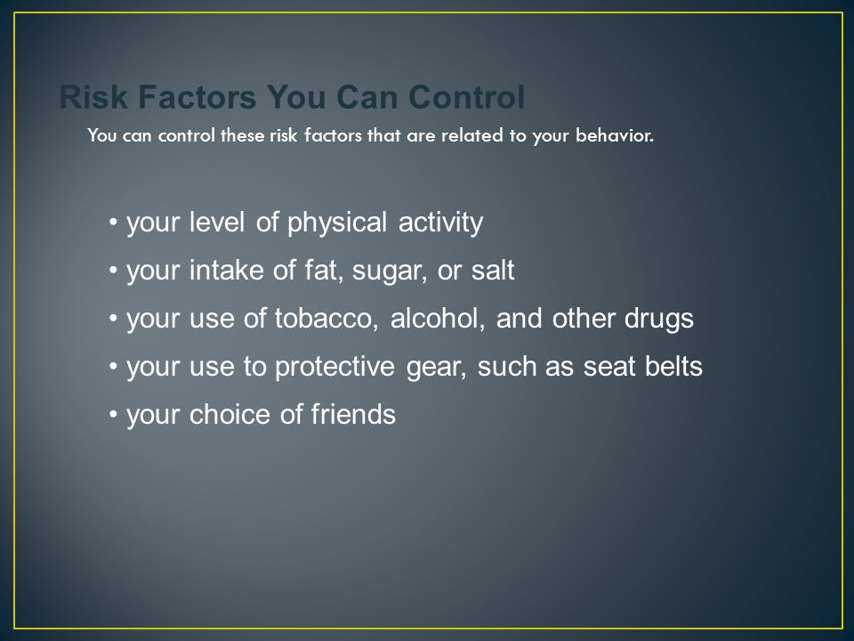 your level of physical activity Risk Factors You Can Control You can control these risk factors that are related to your behavior. your intake of fat,