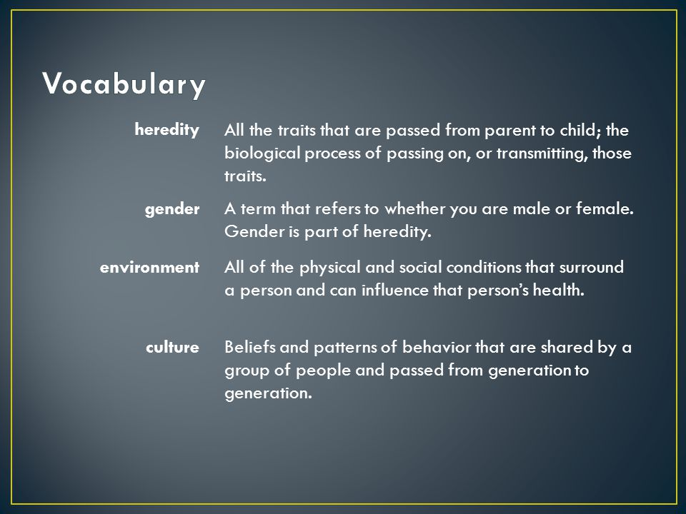 heredity All the traits that are passed from parent to child; the biological process of passing on, or transmitting, those traits. genderA term that r