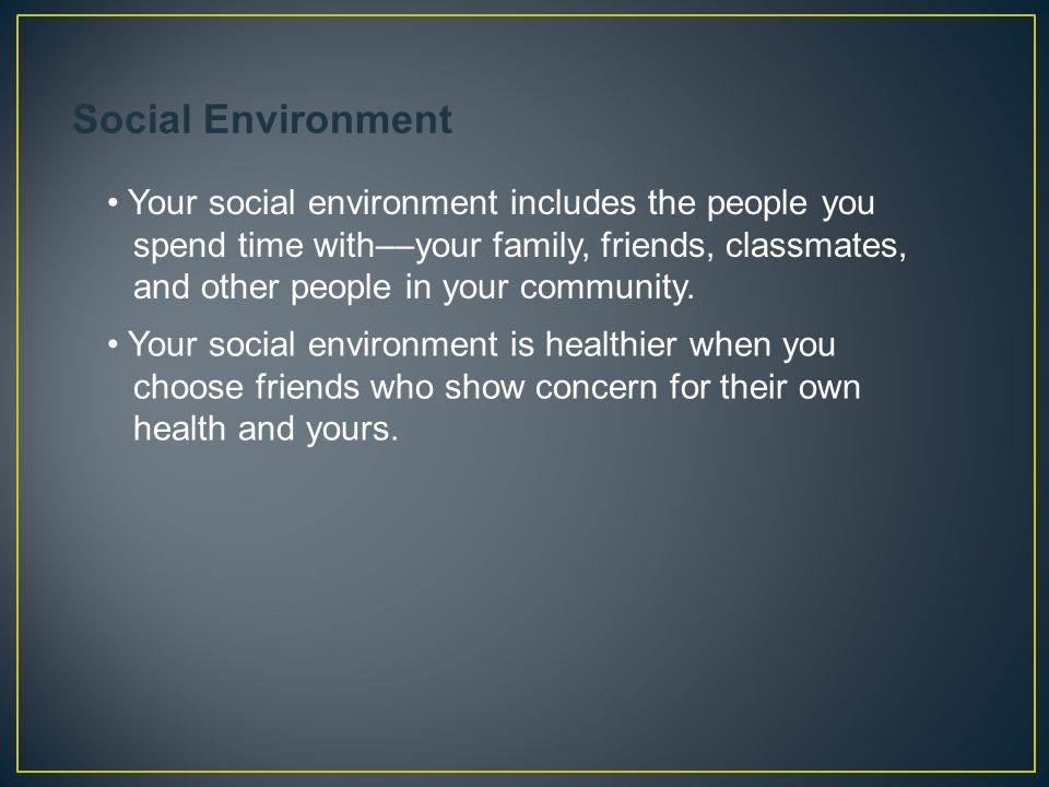 Your social environment includes the people you spend time with––your family, friends, classmates, and other people in your community. Your social env