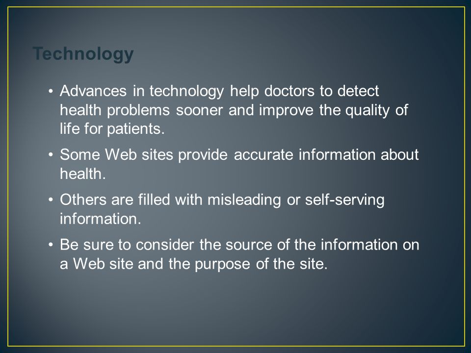 Advances in technology help doctors to detect health problems sooner and improve the quality of life for patients. Some Web sites provide accurate inf