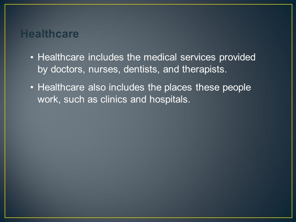 Healthcare includes the medical services provided by doctors, nurses, dentists, and therapists. Healthcare also includes the places these people work,