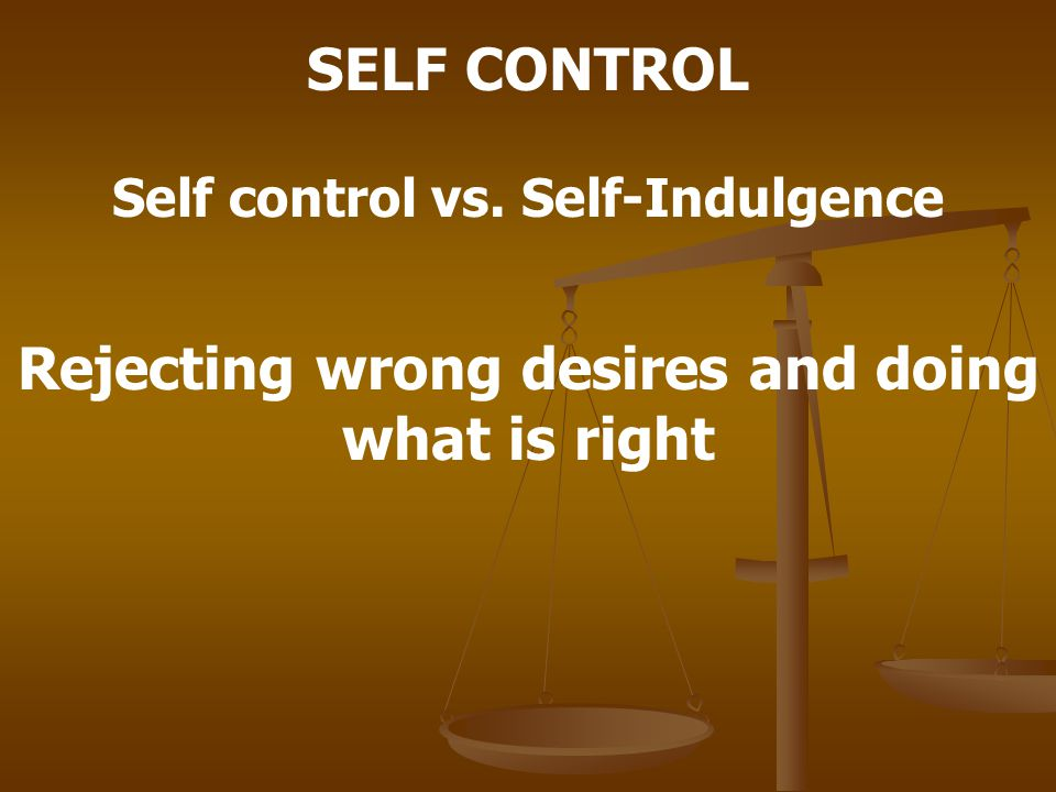 SELF CONTROL Self control vs. Self-Indulgence Rejecting wrong desires and doing what is right