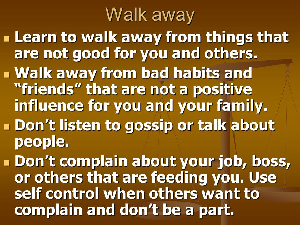 Walk away Learn to walk away from things that are not good for you and others.