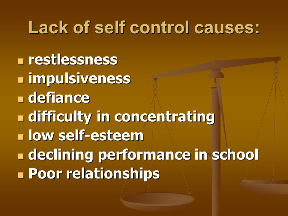 Lack of self control causes: restlessness restlessness impulsiveness impulsiveness defiance defiance difficulty in concentrating difficulty in concentrating low self-esteem low self-esteem declining performance in school declining performance in school Poor relationships Poor relationships