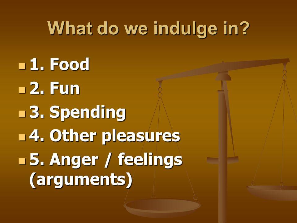 What do we indulge in.1. Food 1. Food 2. Fun 2. Fun 3.
