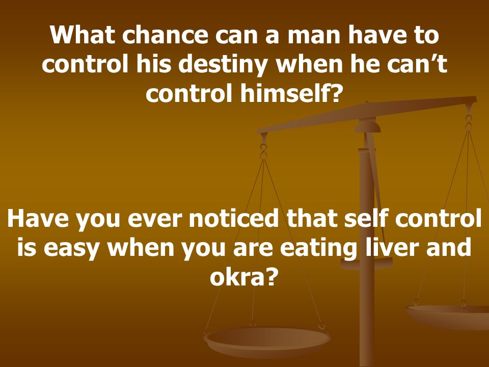 What chance can a man have to control his destiny when he can't control himself.