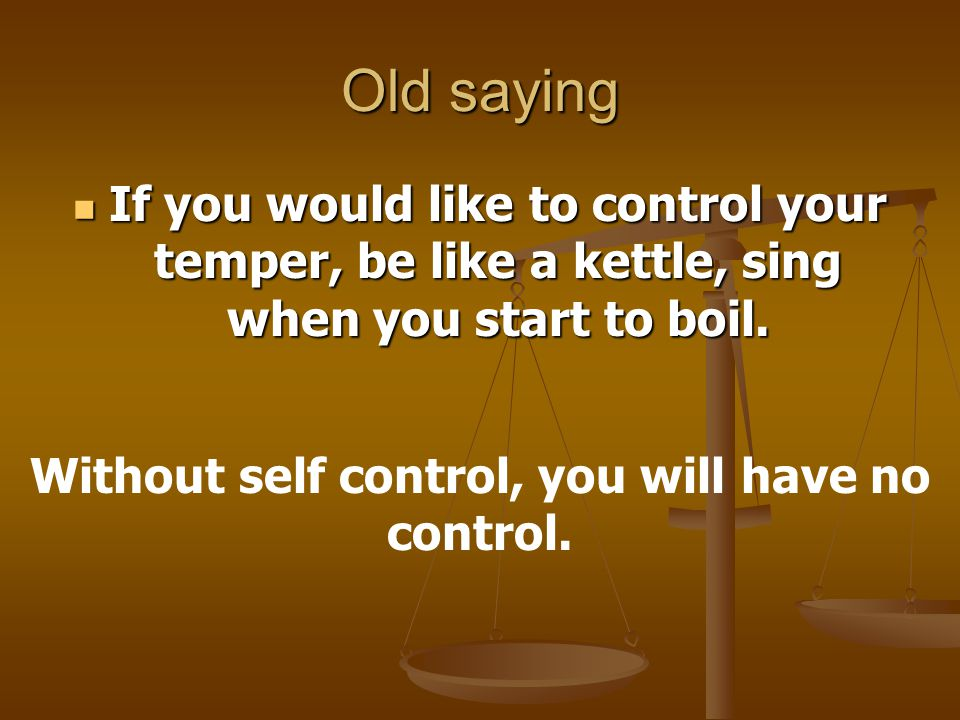 Old saying If you would like to control your temper, be like a kettle, sing when you start to boil.