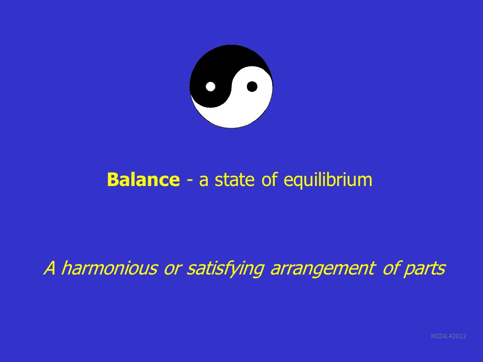 MCDA.42012 Balance - a state of equilibrium A harmonious or satisfying arrangement of parts