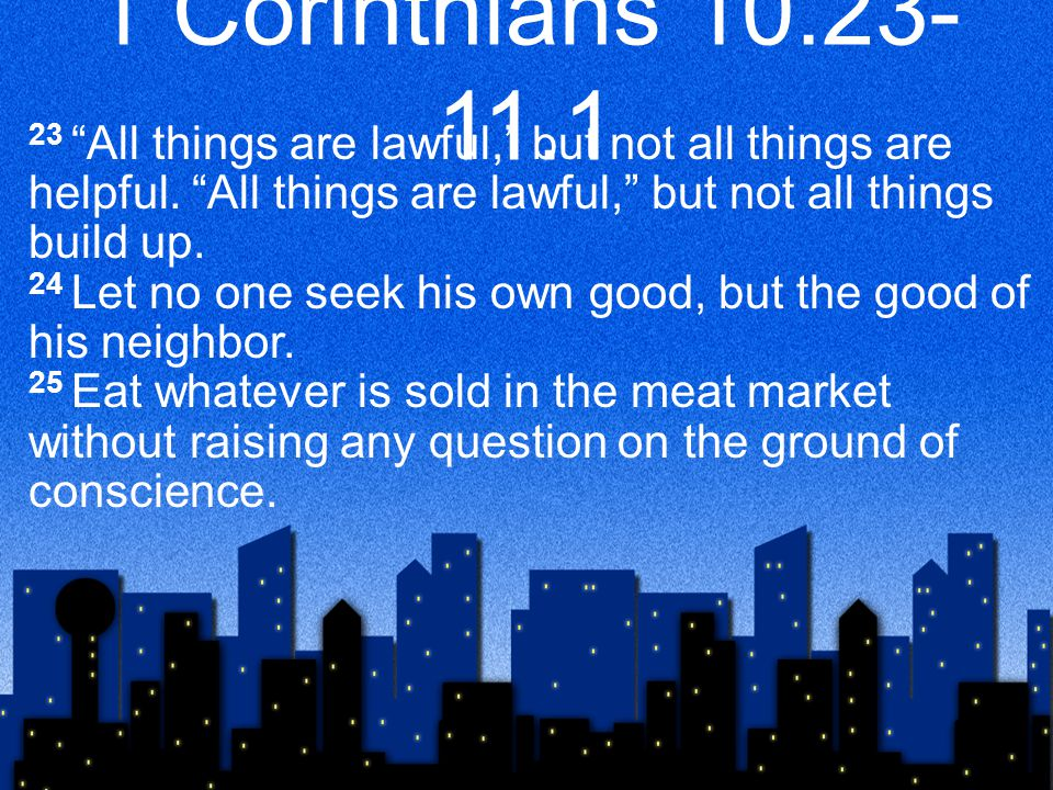 1 Corinthians 10.23- 11.1 23 All things are lawful, but not all things are helpful.