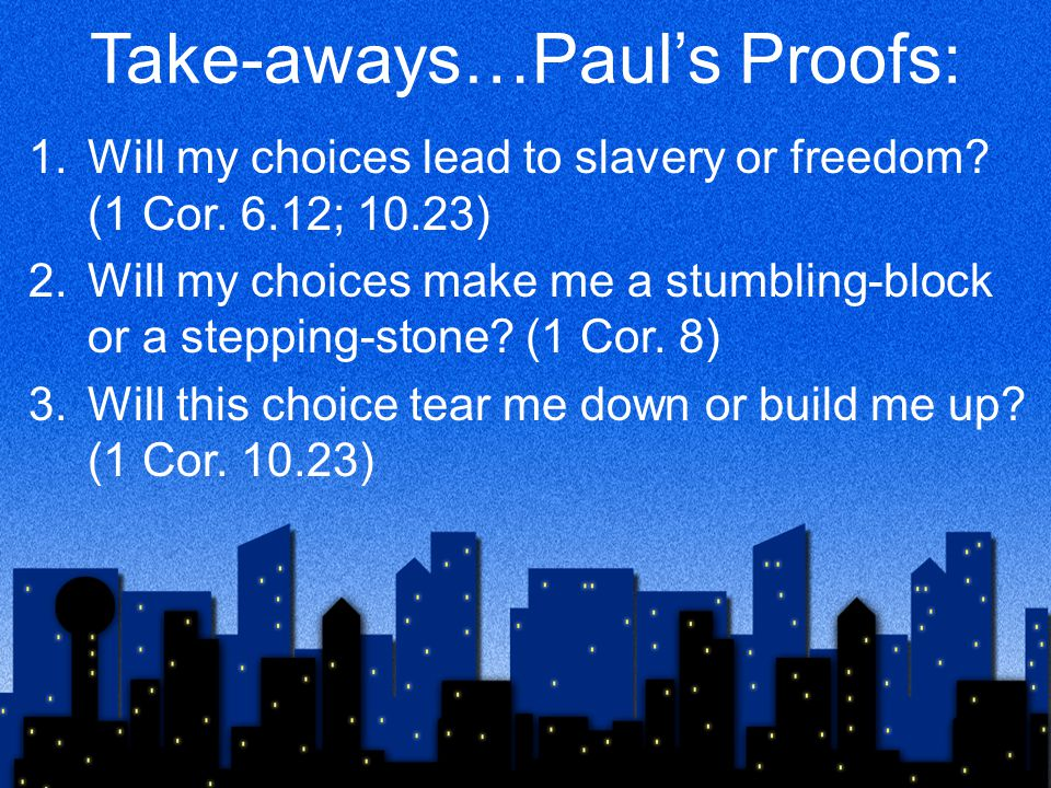 Take-aways…Paul's Proofs: 1.Will my choices lead to slavery or freedom.