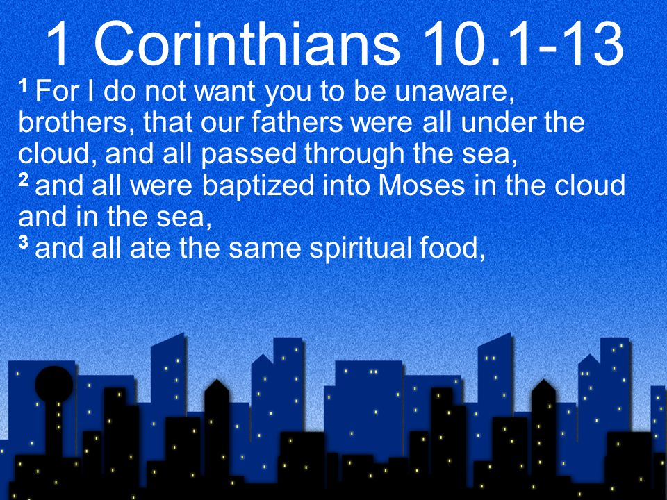 1 Corinthians 10.1-13 1 For I do not want you to be unaware, brothers, that our fathers were all under the cloud, and all passed through the sea, 2 and all were baptized into Moses in the cloud and in the sea, 3 and all ate the same spiritual food,