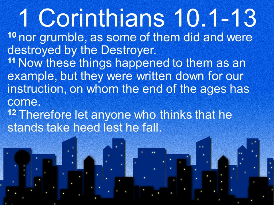 1 Corinthians 10.1-13 10 nor grumble, as some of them did and were destroyed by the Destroyer.