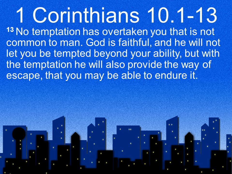 1 Corinthians 10.1-13 13 No temptation has overtaken you that is not common to man.