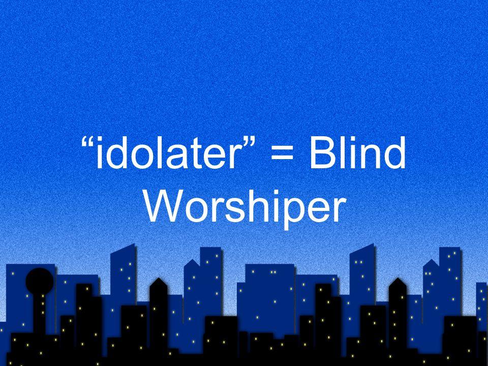 idolater = Blind Worshiper