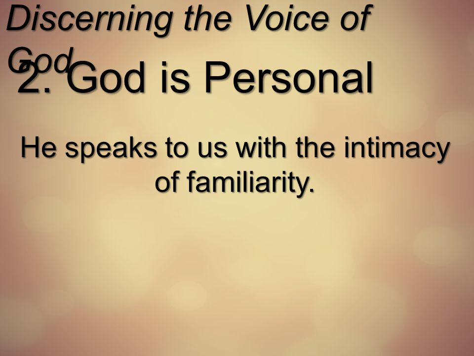 Discerning the Voice of God 2. God is Personal He speaks to us with the intimacy of familiarity.