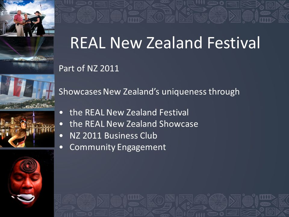 REAL New Zealand Festival Part of NZ 2011 Showcases New Zealand's uniqueness through the REAL New Zealand Festival the REAL New Zealand Showcase NZ 2011 Business Club Community Engagement