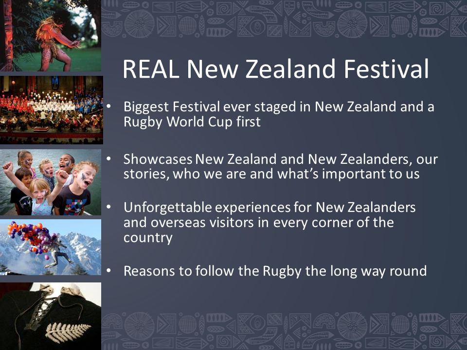 REAL New Zealand Festival Biggest Festival ever staged in New Zealand and a Rugby World Cup first Showcases New Zealand and New Zealanders, our stories, who we are and what's important to us Unforgettable experiences for New Zealanders and overseas visitors in every corner of the country Reasons to follow the Rugby the long way round