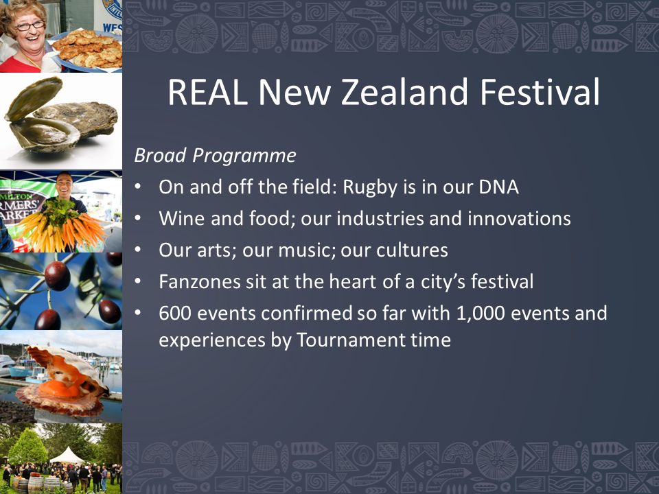 REAL New Zealand Festival Broad Programme On and off the field: Rugby is in our DNA Wine and food; our industries and innovations Our arts; our music; our cultures Fanzones sit at the heart of a city's festival 600 events confirmed so far with 1,000 events and experiences by Tournament time
