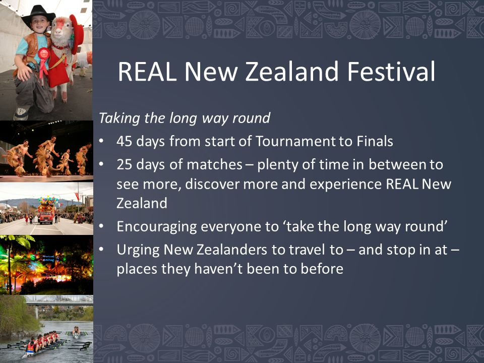 REAL New Zealand Festival Taking the long way round 45 days from start of Tournament to Finals 25 days of matches – plenty of time in between to see more, discover more and experience REAL New Zealand Encouraging everyone to 'take the long way round' Urging New Zealanders to travel to – and stop in at – places they haven't been to before