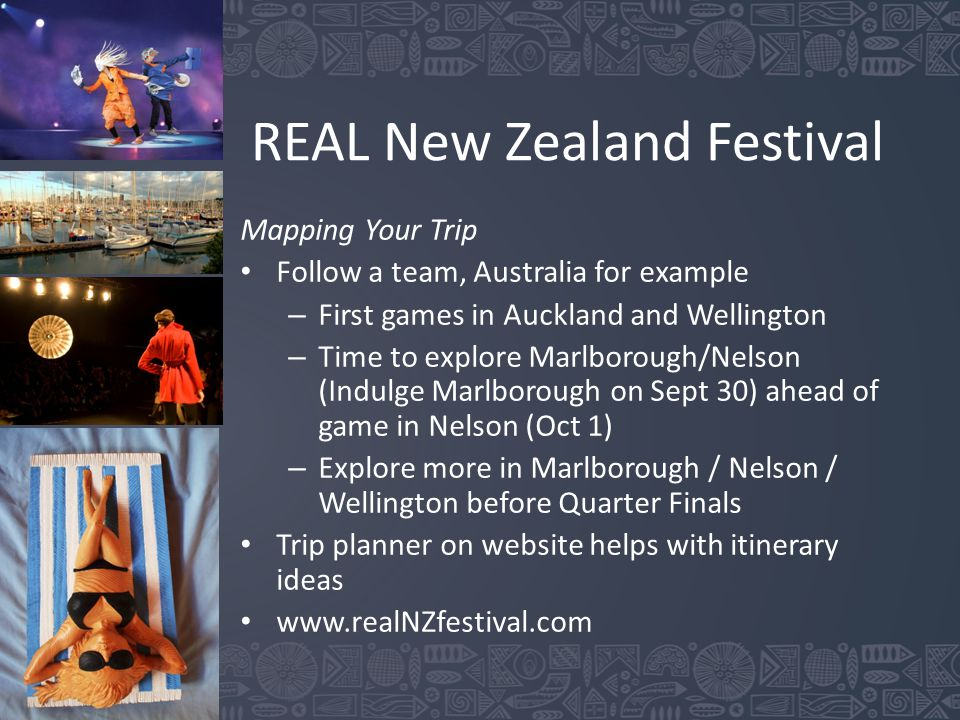 REAL New Zealand Festival Mapping Your Trip Follow a team, Australia for example – First games in Auckland and Wellington – Time to explore Marlborough/Nelson (Indulge Marlborough on Sept 30) ahead of game in Nelson (Oct 1) – Explore more in Marlborough / Nelson / Wellington before Quarter Finals Trip planner on website helps with itinerary ideas www.realNZfestival.com