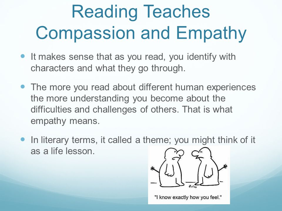 Reading Teaches Compassion and Empathy It makes sense that as you read, you identify with characters and what they go through.