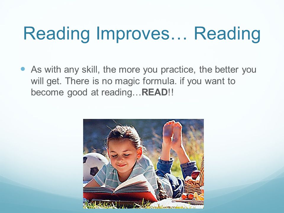 Reading Improves… Reading As with any skill, the more you practice, the better you will get.