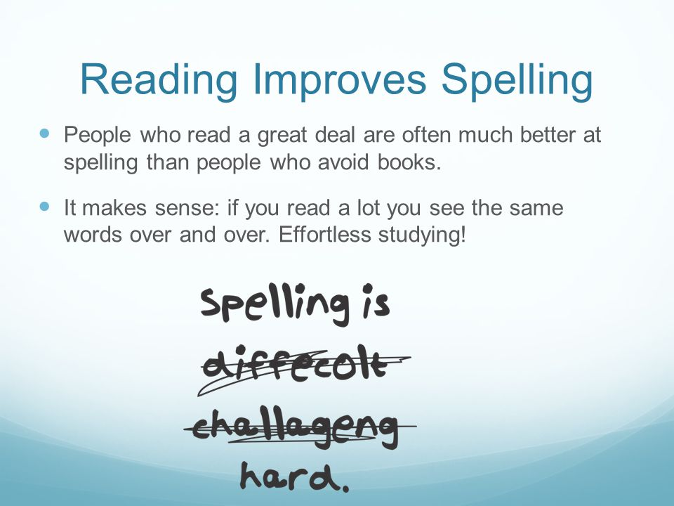 Reading Improves Spelling People who read a great deal are often much better at spelling than people who avoid books.