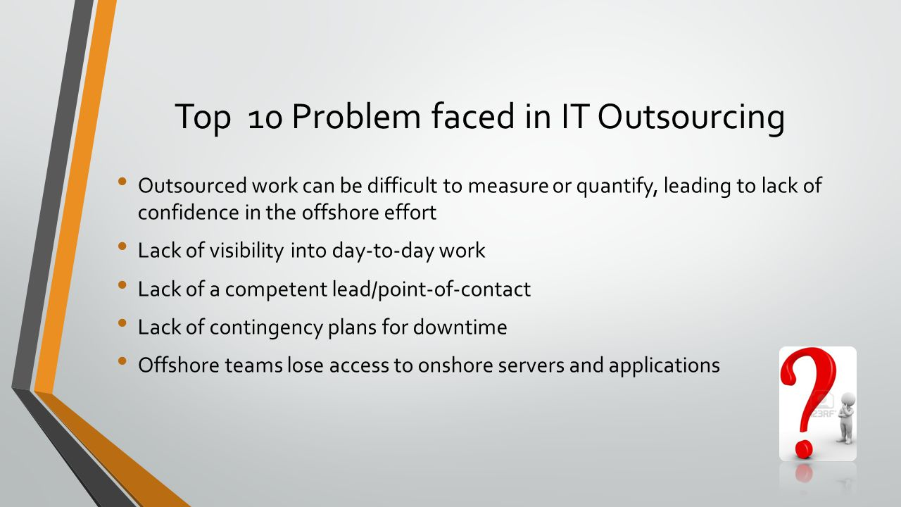 Top 10 Problem faced in IT Outsourcing Outsourced work can be difficult to measure or quantify, leading to lack of confidence in the offshore effort Lack of visibility into day-to-day work Lack of a competent lead/point-of-contact Lack of contingency plans for downtime Offshore teams lose access to onshore servers and applications