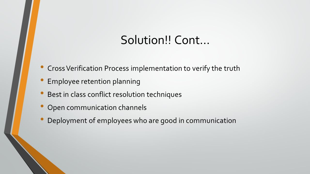 Solution!! Cont… Cross Verification Process implementation to verify the truth Employee retention planning Best in class conflict resolution technique