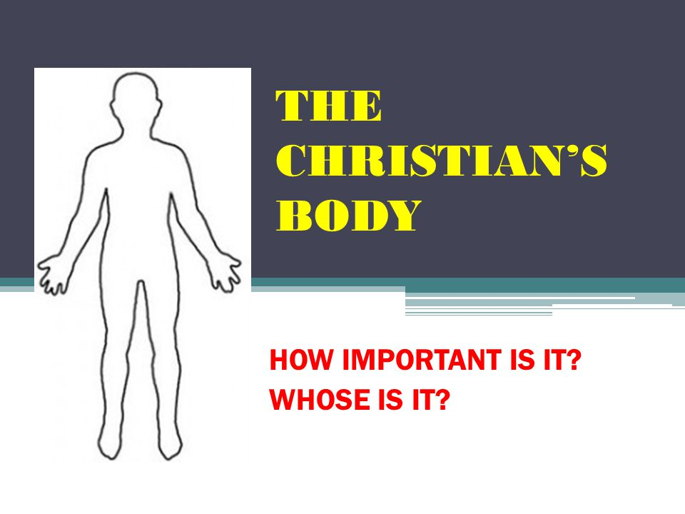 THE CHRISTIAN'S BODY HOW IMPORTANT IS IT? WHOSE IS IT?