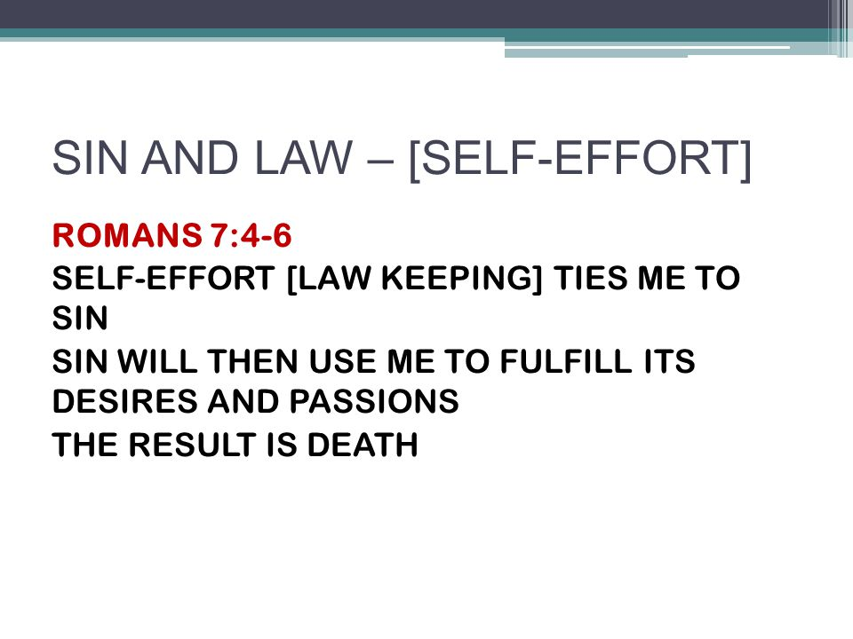 SIN AND LAW – [SELF-EFFORT] ROMANS 7:4-6 SELF-EFFORT [LAW KEEPING] TIES ME TO SIN SIN WILL THEN USE ME TO FULFILL ITS DESIRES AND PASSIONS THE RESULT IS DEATH