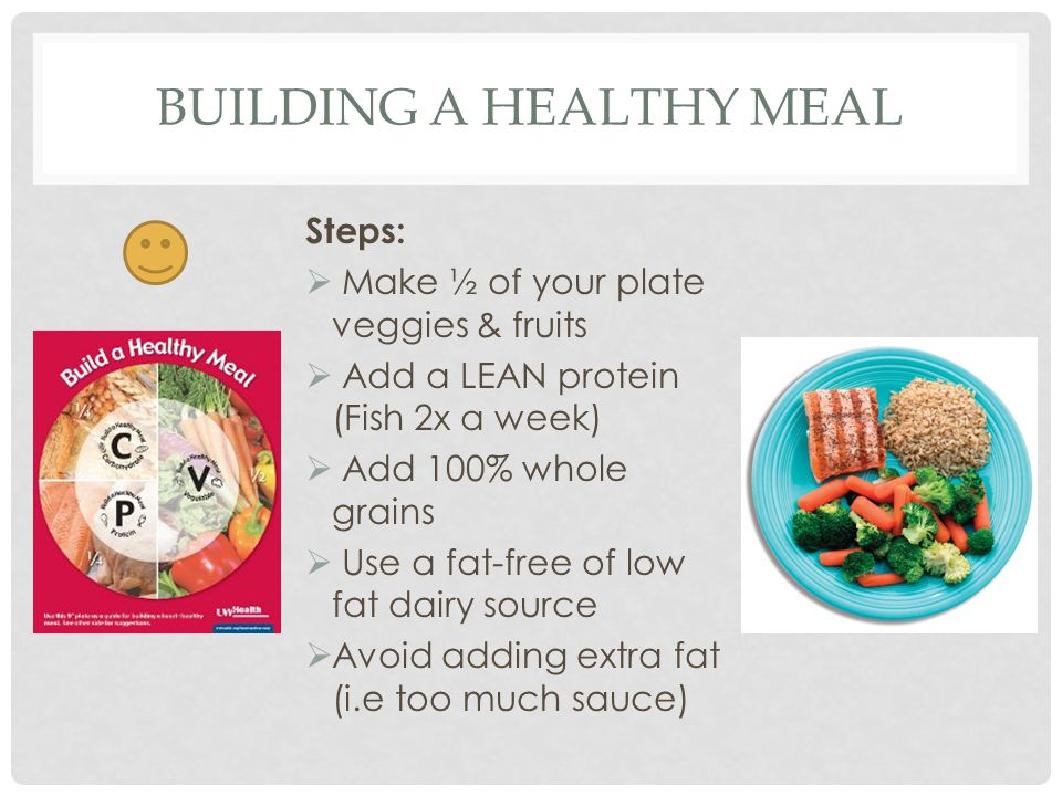 TIPS FOR BUILDING HEALTHY MEALS Use a smaller plate Eat at home more often Try new foods Eat healthy sweets (fruit)