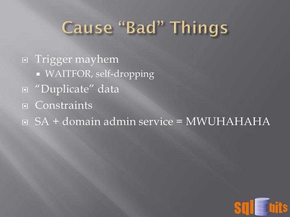  Trigger mayhem  WAITFOR, self-dropping  Duplicate data  Constraints  SA + domain admin service = MWUHAHAHA