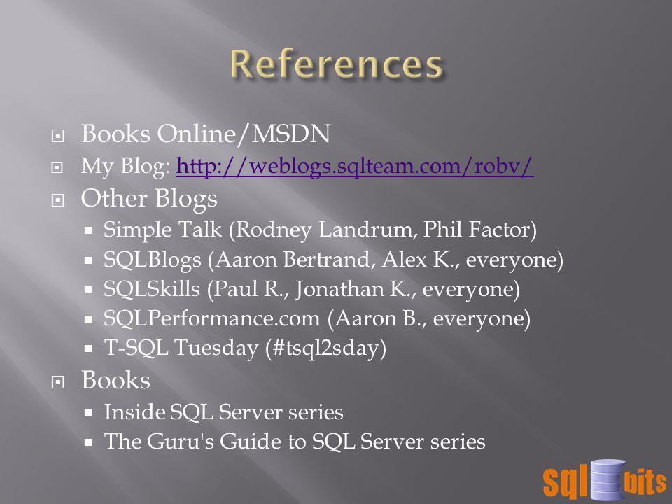  Books Online/MSDN  My Blog: http://weblogs.sqlteam.com/robv/http://weblogs.sqlteam.com/robv/  Other Blogs  Simple Talk (Rodney Landrum, Phil Factor)  SQLBlogs (Aaron Bertrand, Alex K., everyone)  SQLSkills (Paul R., Jonathan K., everyone)  SQLPerformance.com (Aaron B., everyone)  T-SQL Tuesday (#tsql2sday)  Books  Inside SQL Server series  The Guru s Guide to SQL Server series