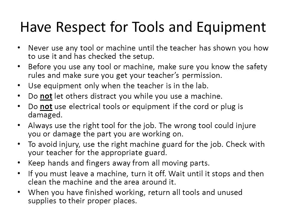 Have Respect for Tools and Equipment Never use any tool or machine until the teacher has shown you how to use it and has checked the setup. Before you