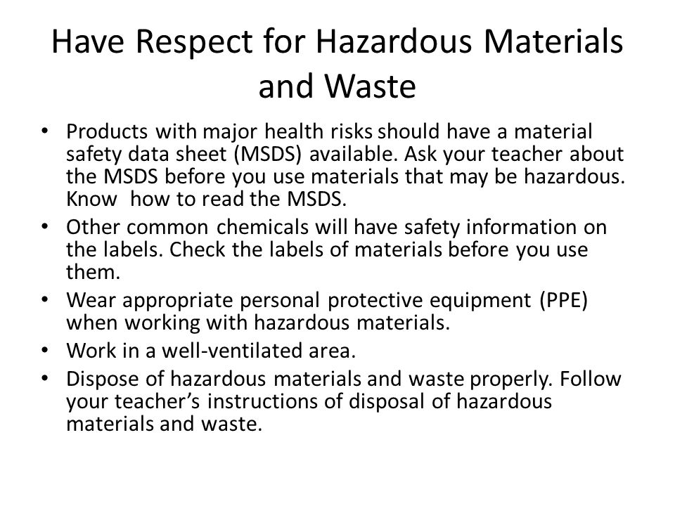 Have Respect for Hazardous Materials and Waste Products with major health risks should have a material safety data sheet (MSDS) available. Ask your te