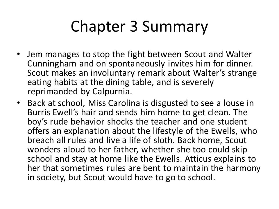 Chapter 3 Summary Jem manages to stop the fight between Scout and Walter Cunningham and on spontaneously invites him for dinner.