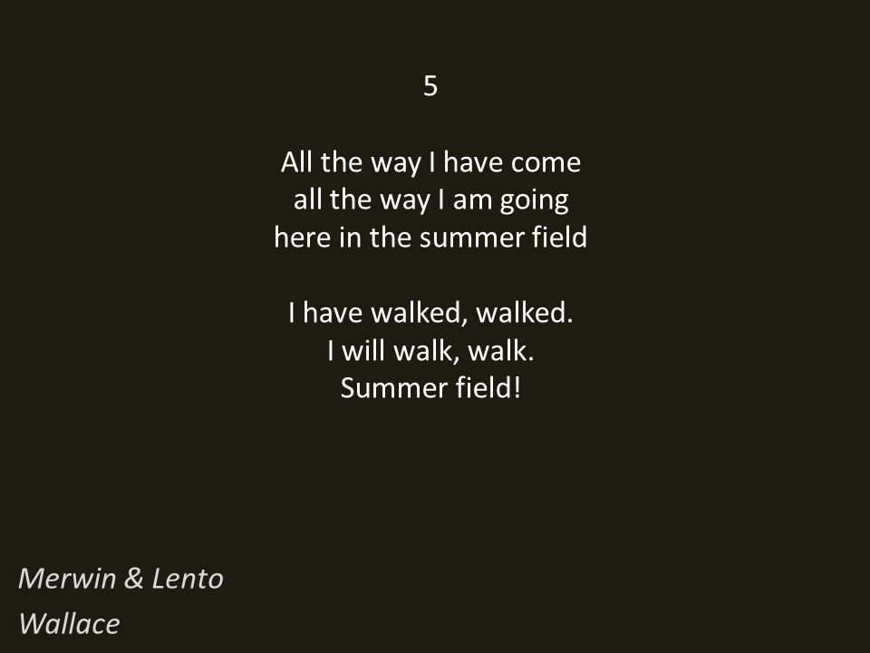 5 All the way I have come all the way I am going here in the summer field I have walked, walked.