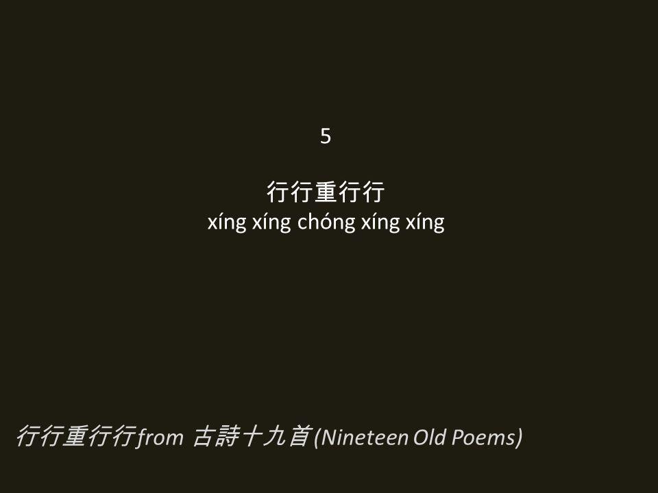 5 行行重行行 xíng xíng chóng xíng xíng 行行重行行 from 古詩十九首 (Nineteen Old Poems)