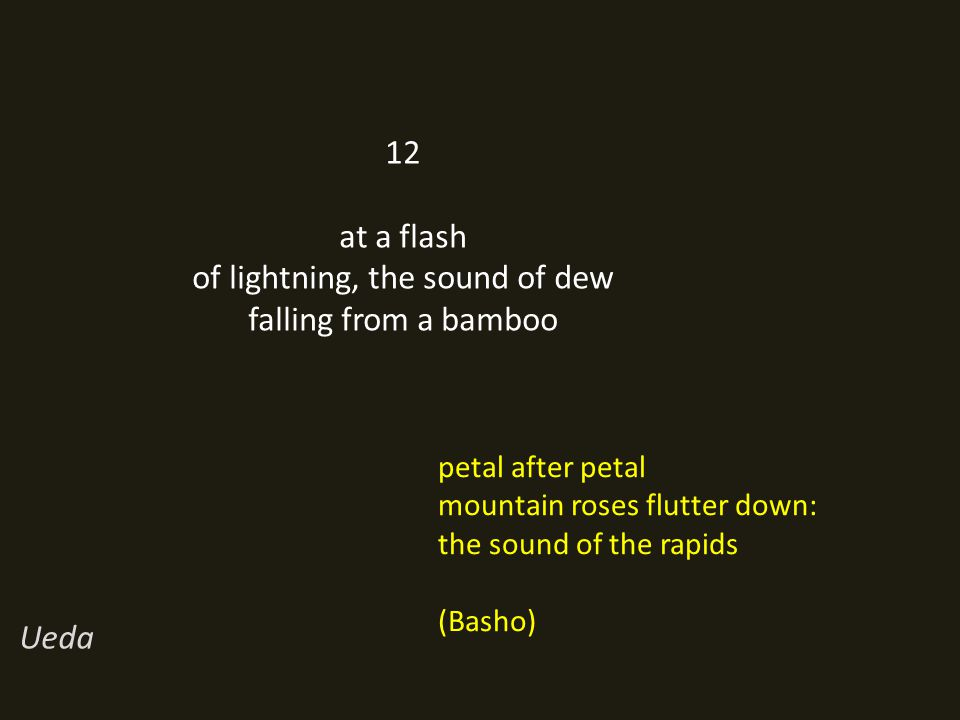 12 at a flash of lightning, the sound of dew falling from a bamboo Ueda petal after petal mountain roses flutter down: the sound of the rapids (Basho)