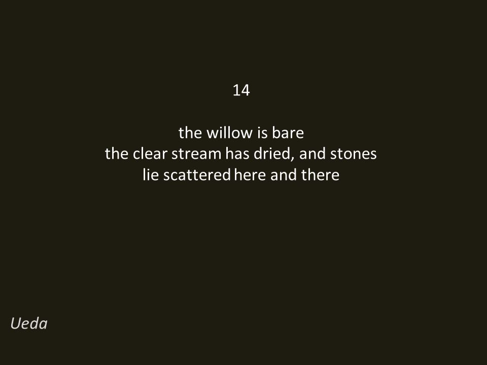 14 the willow is bare the clear stream has dried, and stones lie scattered here and there Ueda