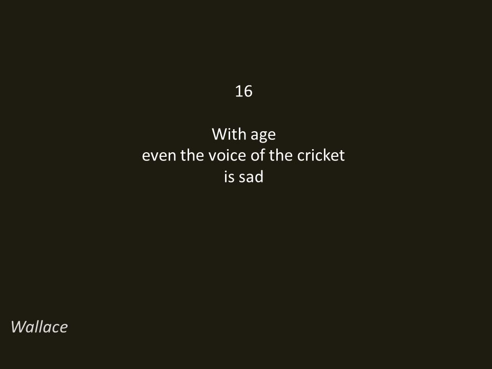 16 With age even the voice of the cricket is sad Wallace