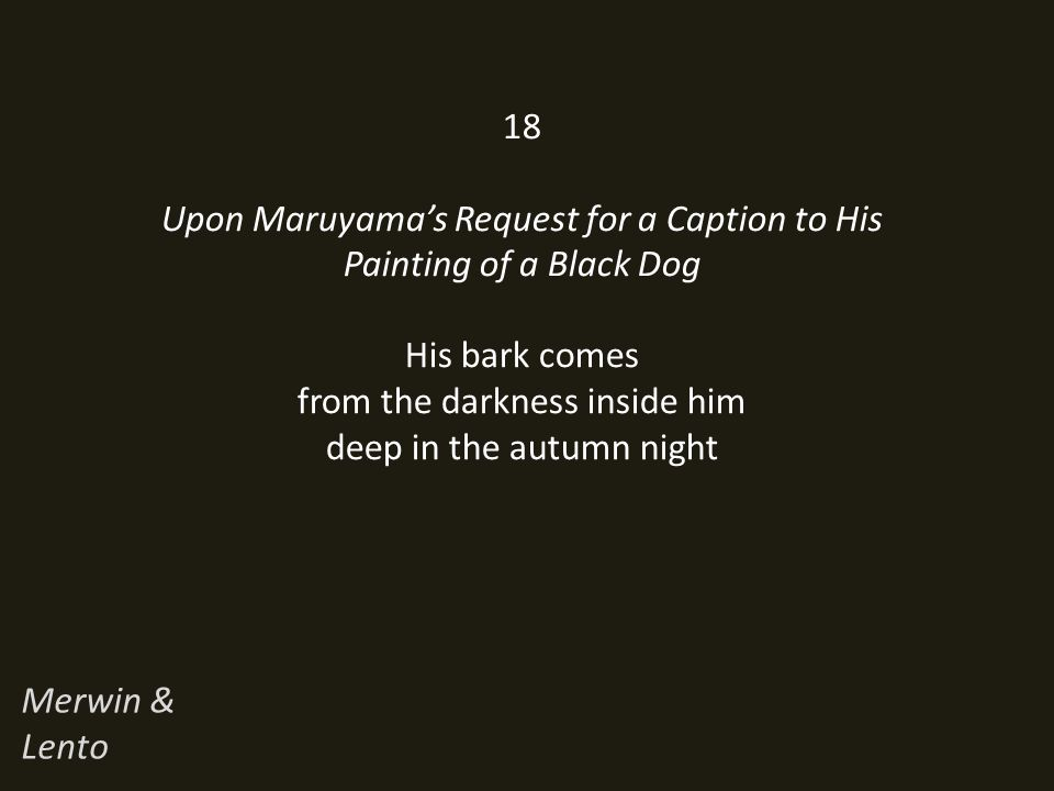 18 Upon Maruyama's Request for a Caption to His Painting of a Black Dog His bark comes from the darkness inside him deep in the autumn night Merwin & Lento